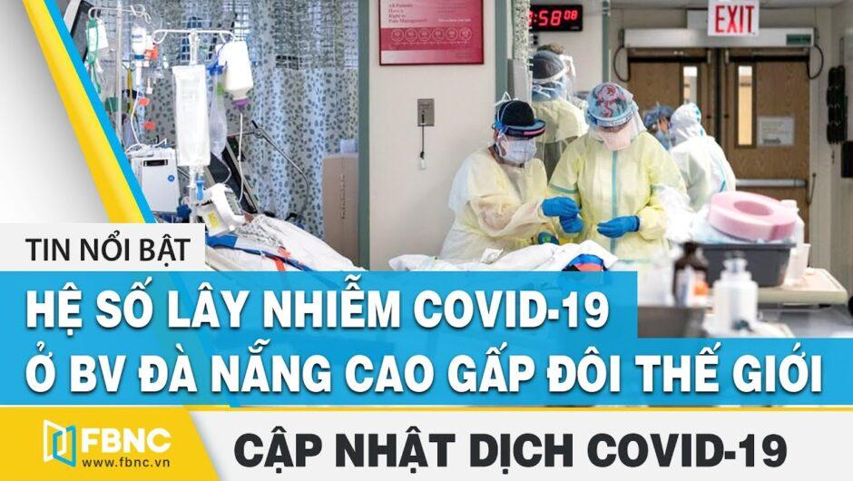 Tin tức Covid-19 hôm nay(Virus Corona) 13/8: Hệ số lây nhiễm ở BV Đà Nẵng cao gấp đôi thế giới |FBNC